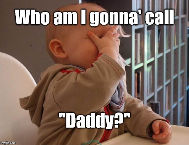 "facepalm infink | Who am I gonna' call ""Daddy?"" 