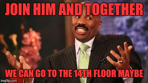 Steve Harvey Meme | JOIN HIM AND TOGETHER WE CAN GO TO THE 14TH FLOOR MAYBE | image tagged in memes,steve harvey | made w/ Imgflip meme maker