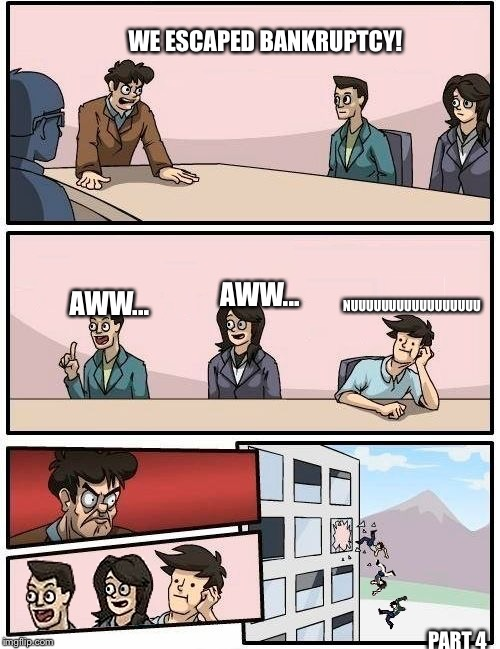Hmm... Should've fired them | WE ESCAPED BANKRUPTCY! PART 4 AWW... AWW... NUUUUUUUUUUUUUUUUU | image tagged in we all go out the window boardroom meeting suggestion | made w/ Imgflip meme maker