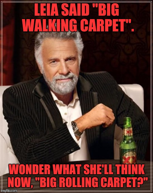"The Most Interesting Man In The World Meme | LEIA SAID ""BIG WALKING CARPET"". WONDER WHAT SHE'LL THINK NOW, ""BIG ROLLING CARPET?"" 