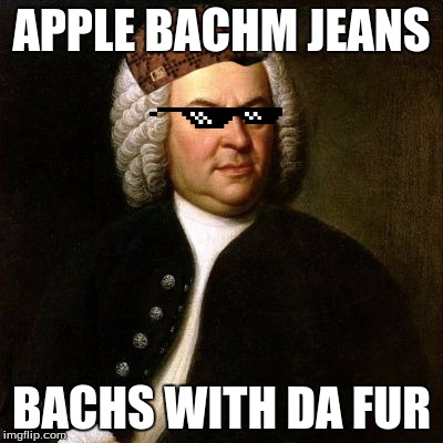 Bach | APPLE BACHM JEANS BACHS WITH DA FUR | image tagged in bach,scumbag | made w/ Imgflip meme maker