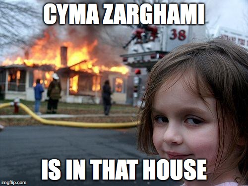 Disaster Girl | CYMA ZARGHAMI IS IN THAT HOUSE | image tagged in memes,disaster girl | made w/ Imgflip meme maker