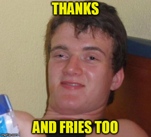 10 Guy Meme | THANKS AND FRIES TOO | image tagged in memes,10 guy | made w/ Imgflip meme maker