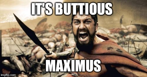 Sparta Leonidas Meme | IT'S BUTTIOUS MAXIMUS | image tagged in memes,sparta leonidas | made w/ Imgflip meme maker
