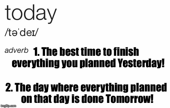 Today's word of the day is... Literally TODAY! | 2. The day where everything planned on that day is done Tomorrow! 1. The best time to finish  everything you planned Yesterday! | image tagged in today,yesterday,tomorrow,word of the day | made w/ Imgflip meme maker