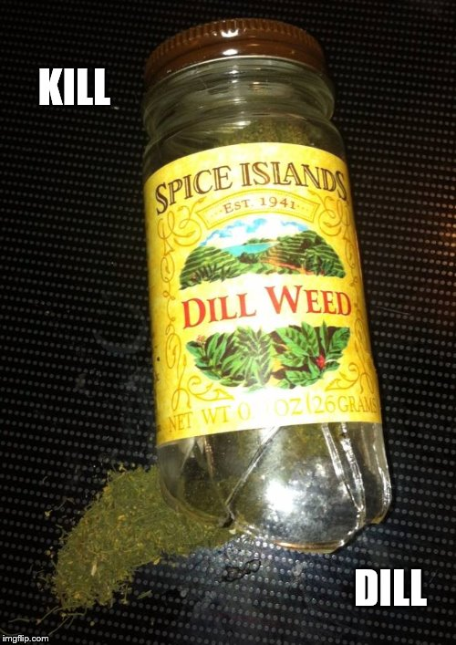 KILL DILL | image tagged in kill bill,dill,weed,herb,kitchen,cooking | made w/ Imgflip meme maker