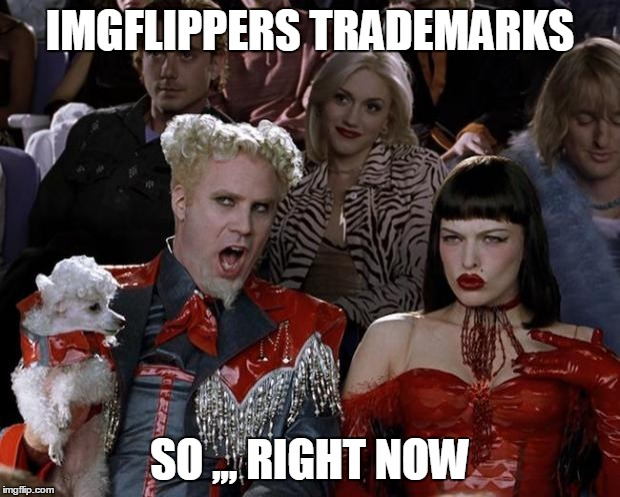 Mugatu So Hot Right Now Meme | IMGFLIPPERS TRADEMARKS SO ,,, RIGHT NOW | image tagged in memes,mugatu so hot right now | made w/ Imgflip meme maker