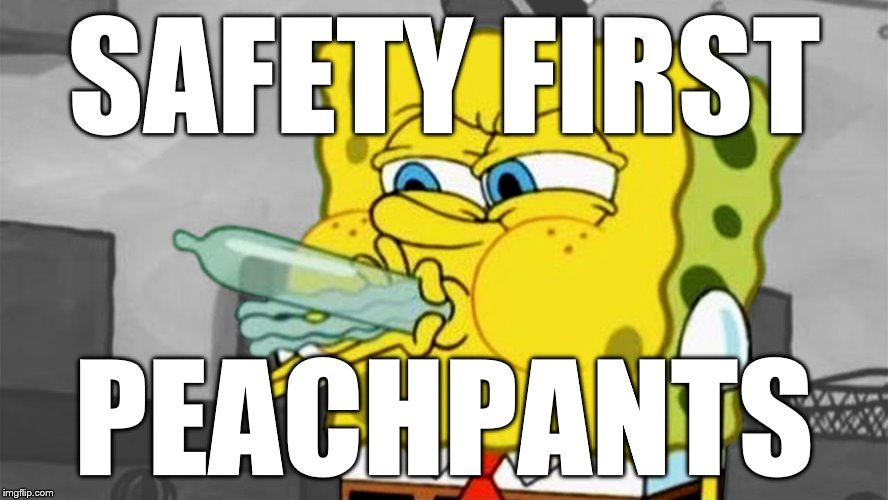 Spongbob WTF | SAFETY FIRST PEACHPANTS | image tagged in spongbob wtf | made w/ Imgflip meme maker