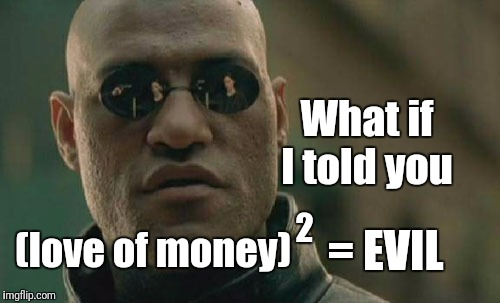 Matrix Morpheus Meme | What if I told you (love of money) 2 = EVIL | image tagged in memes,matrix morpheus | made w/ Imgflip meme maker