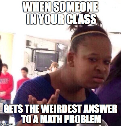 Black Girl Wat | WHEN SOMEONE IN YOUR CLASS GETS THE WEIRDEST ANSWER TO A MATH PROBLEM | image tagged in memes,black girl wat | made w/ Imgflip meme maker