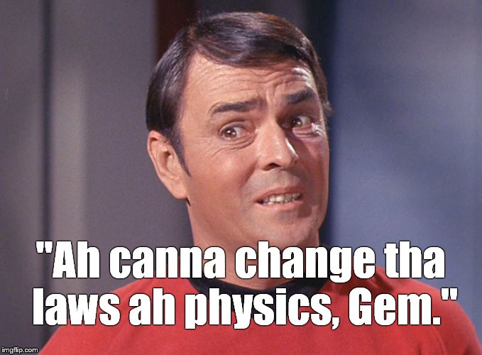 "A famous line rendered in Scotty's distinctive dialect-at least as well as I can capture it. |  ""Ah canna change tha laws ah physics, Gem."" 