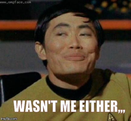 Sulu knows what you're talking about,,, | WASN'T ME EITHER,,, | image tagged in sulu knows what you're talking about | made w/ Imgflip meme maker