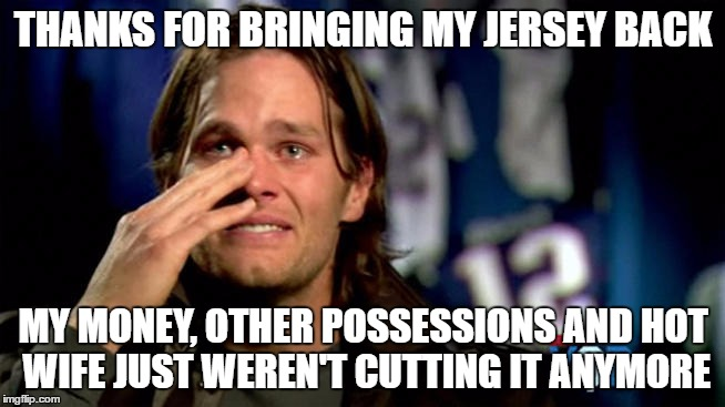 FBI helping average people? Ain't got no time for dat! | THANKS FOR BRINGING MY JERSEY BACK MY MONEY, OTHER POSSESSIONS AND HOT WIFE JUST WEREN'T CUTTING IT ANYMORE | image tagged in crying tom brady,tom brady sad | made w/ Imgflip meme maker