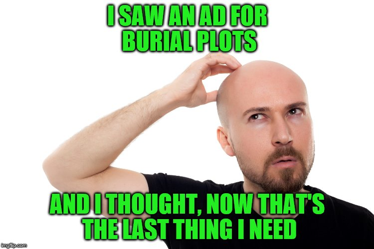 He probably just has better things to do | I SAW AN AD FOR BURIAL PLOTS AND I THOUGHT, NOW THAT'S THE LAST THING I NEED | image tagged in thinking man | made w/ Imgflip meme maker