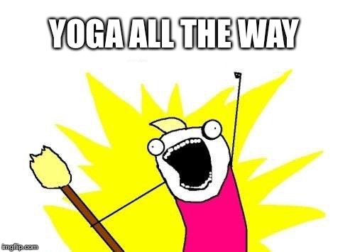 X All The Y Meme | YOGA ALL THE WAY | image tagged in memes,x all the y | made w/ Imgflip meme maker