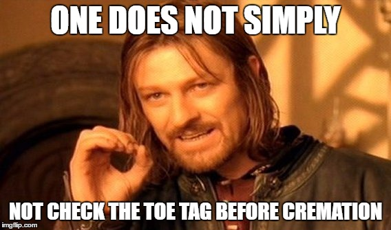 Morbid Humor | ONE DOES NOT SIMPLY NOT CHECK THE TOE TAG BEFORE CREMATION | image tagged in memes,one does not simply | made w/ Imgflip meme maker