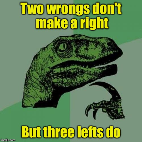 Think about it | Two wrongs don't make a right But three lefts do | image tagged in memes,philosoraptor | made w/ Imgflip meme maker