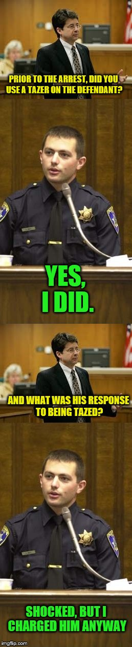 He swore to tell the truth! | PRIOR TO THE ARREST, DID YOU USE A TAZER ON THE DEFENDANT? YES, I DID. AND WHAT WAS HIS RESPONSE TO BEING TAZED? SHOCKED, BUT I CHARGED HIM  | image tagged in lawyer and cop testifying | made w/ Imgflip meme maker