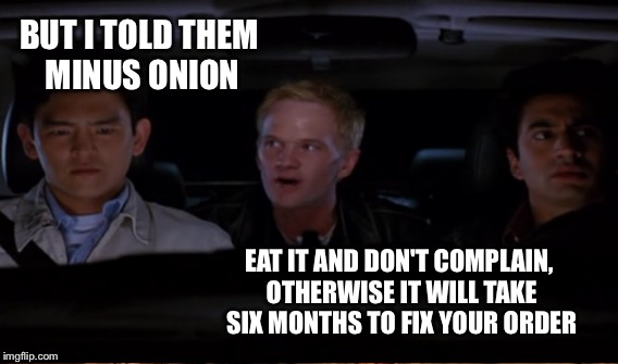 BUT I TOLD THEM MINUS ONION EAT IT AND DON'T COMPLAIN, OTHERWISE IT WILL TAKE SIX MONTHS TO FIX YOUR ORDER | made w/ Imgflip meme maker