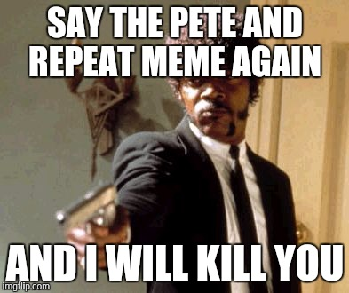 Say That Again I Dare You Meme | SAY THE PETE AND REPEAT MEME AGAIN AND I WILL KILL YOU | image tagged in memes,say that again i dare you | made w/ Imgflip meme maker