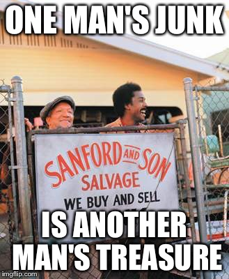 Junk Week |  ONE MAN'S JUNK; IS ANOTHER MAN'S TREASURE | image tagged in memes,junk week,sanford and son | made w/ Imgflip meme maker