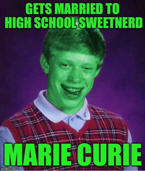 Bad Luck Brian (Radioactive) | GETS MARRIED TO HIGH SCHOOL SWEETNERD MARIE CURIE | image tagged in bad luck brian radioactive,memes | made w/ Imgflip meme maker