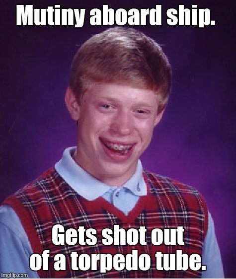 Bad Luck Brian Meme | Mutiny aboard ship. Gets shot out of a torpedo tube. | image tagged in memes,bad luck brian | made w/ Imgflip meme maker
