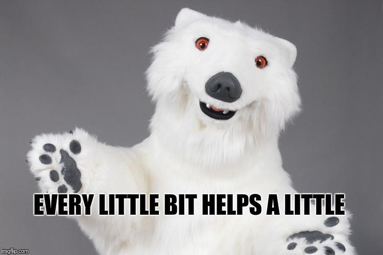 Polar Bear | EVERY LITTLE BIT HELPS A LITTLE | image tagged in polar bear | made w/ Imgflip meme maker