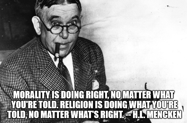 MORALITY IS DOING RIGHT, NO MATTER WHAT YOU'RE TOLD. RELIGION IS DOING WHAT YOU'RE TOLD, NO MATTER WHAT'S RIGHT. -- H.L. MENCKEN | image tagged in mencken | made w/ Imgflip meme maker