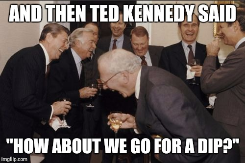 "Laughing Men In Suits Meme | AND THEN TED KENNEDY SAID ""HOW ABOUT WE GO FOR A DIP?"" 