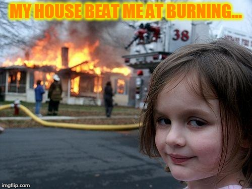 Disaster Girl Meme | MY HOUSE BEAT ME AT BURNING... | image tagged in memes,disaster girl | made w/ Imgflip meme maker