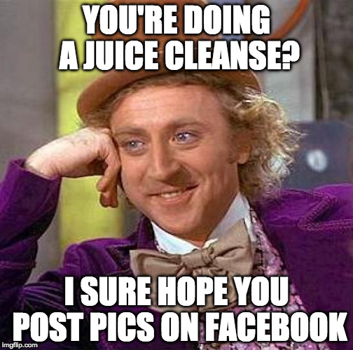 Can you juice bacon? |  YOU'RE DOING A JUICE CLEANSE? I SURE HOPE YOU POST PICS ON FACEBOOK | image tagged in memes,creepy condescending wonka,juice cleanse,bacon | made w/ Imgflip meme maker