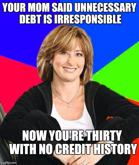 YOUR MOM SAID UNNECESSARY DEBT IS IRRESPONSIBLE NOW YOU'RE THIRTY WITH NO CREDIT HISTORY | made w/ Imgflip meme maker