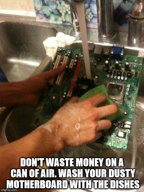 Wash Your Computer | DON'T WASTE MONEY ON A CAN OF AIR. WASH YOUR DUSTY MOTHERBOARD WITH THE DISHES | image tagged in life hack | made w/ Imgflip meme maker