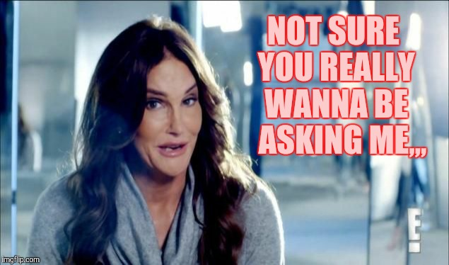 Caitlyn Jenner shrugs,,, | NOT SURE YOU REALLY  WANNA BE    ASKING ME,,, | image tagged in caitlyn jenner shrugs | made w/ Imgflip meme maker