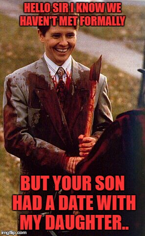 kids in the hall ax murderer | HELLO SIR I KNOW WE HAVEN'T MET FORMALLY BUT YOUR SON HAD A DATE WITH MY DAUGHTER.. | image tagged in kids in the hall ax murderer | made w/ Imgflip meme maker