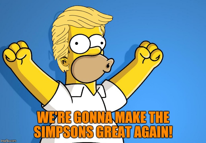 WE'RE GONNA MAKE THE SIMPSONS GREAT AGAIN! | made w/ Imgflip meme maker