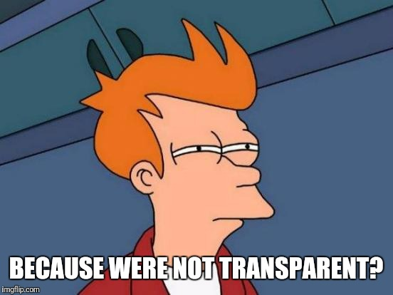 Futurama Fry Meme | BECAUSE WERE NOT TRANSPARENT? | image tagged in memes,futurama fry | made w/ Imgflip meme maker