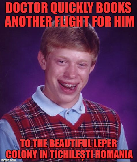 Bad Luck Brian Meme | DOCTOR QUICKLY BOOKS ANOTHER FLIGHT FOR HIM TO THE BEAUTIFUL LEPER COLONY IN TICHILEȘTI ROMANIA | image tagged in memes,bad luck brian | made w/ Imgflip meme maker