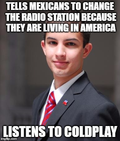 College Conservative  | TELLS MEXICANS TO CHANGE THE RADIO STATION BECAUSE THEY ARE LIVING IN AMERICA LISTENS TO COLDPLAY | image tagged in college conservative,coldplay,mexicans | made w/ Imgflip meme maker