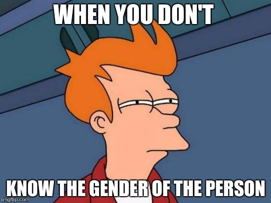 Futurama Fry Meme | WHEN YOU DON'T KNOW THE GENDER OF THE PERSON | image tagged in memes,futurama fry | made w/ Imgflip meme maker