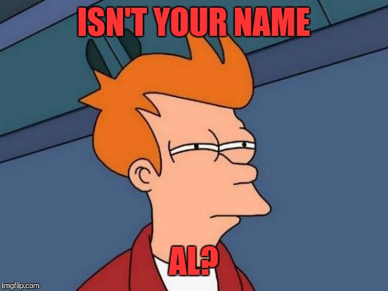 Futurama Fry Meme | ISN'T YOUR NAME AL? | image tagged in memes,futurama fry | made w/ Imgflip meme maker