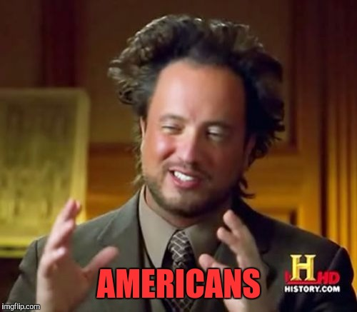 Ancient Aliens Meme | AMERICANS | image tagged in memes,ancient aliens | made w/ Imgflip meme maker