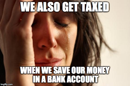 First World Problems Meme | WE ALSO GET TAXED WHEN WE SAVE OUR MONEY IN A BANK ACCOUNT | image tagged in memes,first world problems | made w/ Imgflip meme maker
