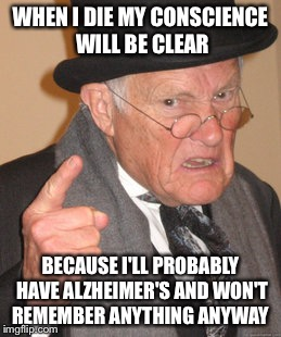 Back In My Day Meme | WHEN I DIE MY CONSCIENCE WILL BE CLEAR BECAUSE I'LL PROBABLY HAVE ALZHEIMER'S AND WON'T REMEMBER ANYTHING ANYWAY | image tagged in memes,back in my day | made w/ Imgflip meme maker