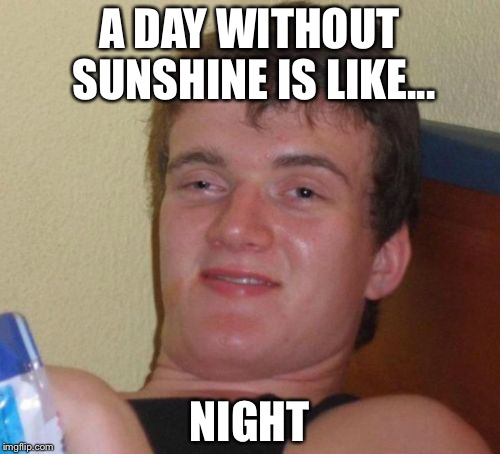 10 Guy Meme | A DAY WITHOUT SUNSHINE IS LIKE... NIGHT | image tagged in memes,10 guy | made w/ Imgflip meme maker