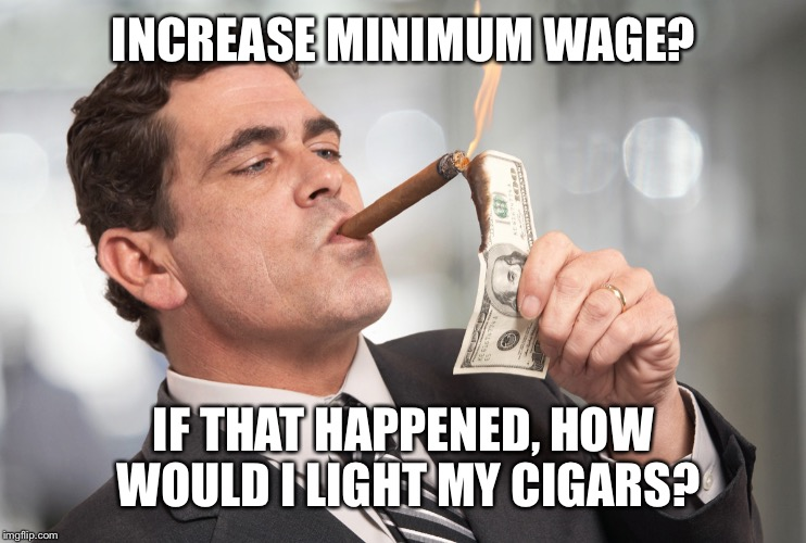 INCREASE MINIMUM WAGE? IF THAT HAPPENED, HOW WOULD I LIGHT MY CIGARS? | made w/ Imgflip meme maker
