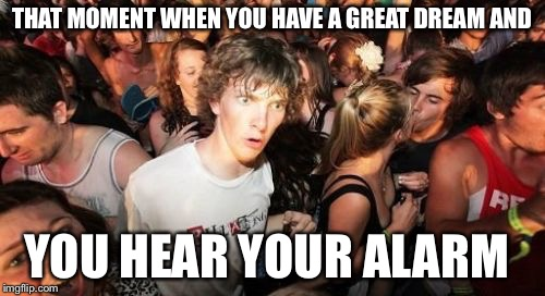 Sudden Clarity Clarence Meme | THAT MOMENT WHEN YOU HAVE A GREAT DREAM AND YOU HEAR YOUR ALARM | image tagged in memes,sudden clarity clarence | made w/ Imgflip meme maker