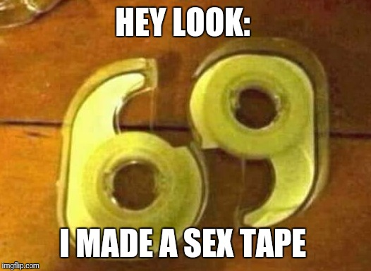 HEY LOOK: I MADE A SEX TAPE | image tagged in funny,memes,sex tape | made w/ Imgflip meme maker
