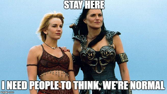 STAY HERE; I NEED PEOPLE TO THINK, WE'RE NORMAL | image tagged in xena,memes,funny | made w/ Imgflip meme maker